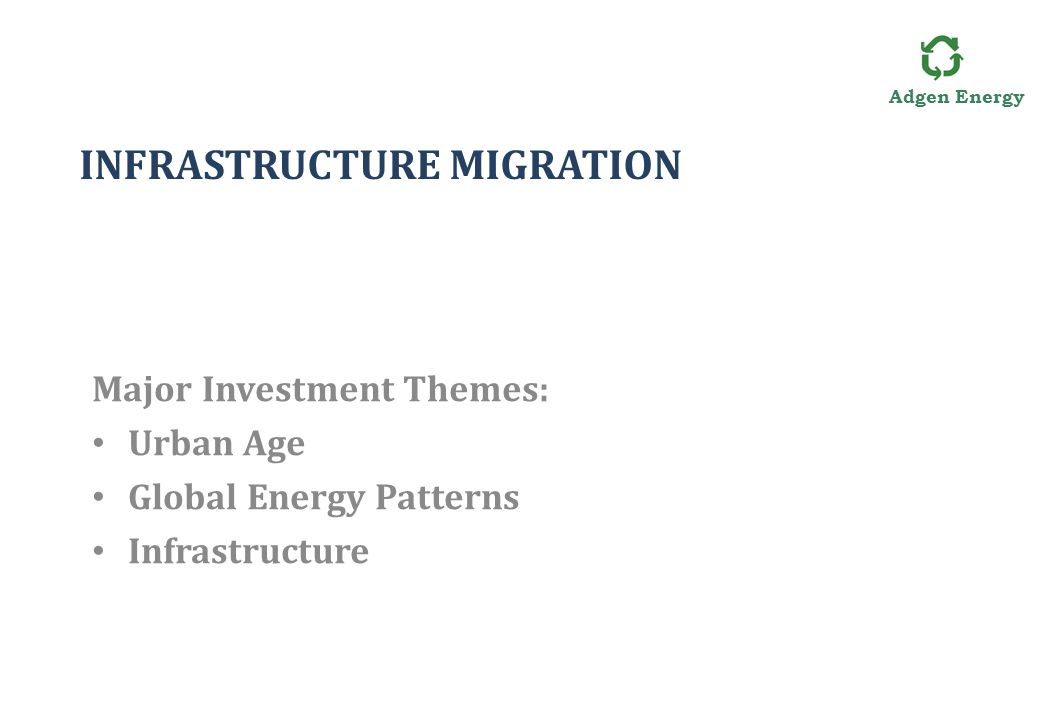 Adgen Energy INFRASTRUCTURE MIGRATION Major Investment Themes: Urban Age Global Energy Patterns Infrastructure