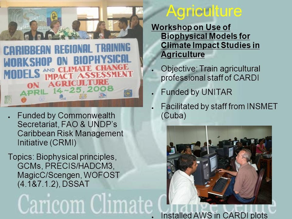Agriculture ● Funded by Commonwealth Secretariat, FAO & UNDP's Caribbean Risk Management Initiative (CRMI) Topics: Biophysical principles, GCMs, PRECIS/HADCM3, MagicC/Scengen, WOFOST (4.1&7.1.2), DSSAT Workshop on Use of Biophysical Models for Climate Impact Studies in Agriculture ● Objective: Train agricultural professional staff of CARDI ● Funded by UNITAR ● Facilitated by staff from INSMET (Cuba) ● Installed AWS in CARDI plots