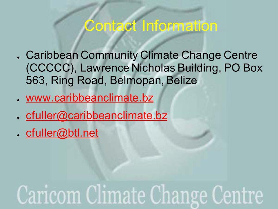 Contact Information ● Caribbean Community Climate Change Centre (CCCCC), Lawrence Nicholas Building, PO Box 563, Ring Road, Belmopan, Belize ● www.caribbeanclimate.bz www.caribbeanclimate.bz ● cfuller@caribbeanclimate.bz cfuller@caribbeanclimate.bz ● cfuller@btl.net cfuller@btl.net