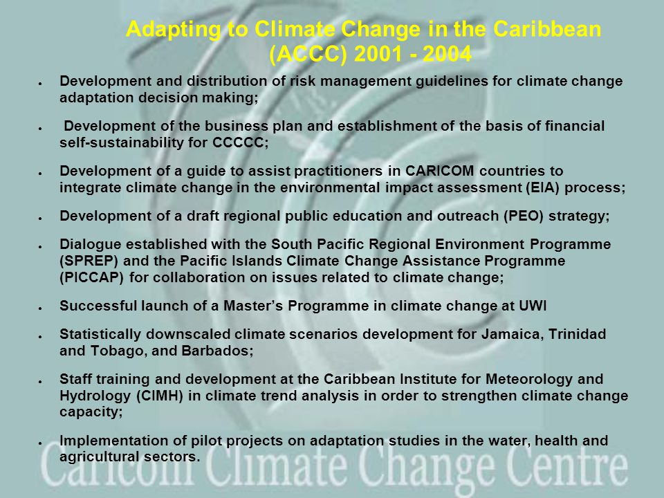 Adapting to Climate Change in the Caribbean (ACCC) 2001 - 2004 ● Development and distribution of risk management guidelines for climate change adaptation decision making; ● Development of the business plan and establishment of the basis of financial self-sustainability for CCCCC; ● Development of a guide to assist practitioners in CARICOM countries to integrate climate change in the environmental impact assessment (EIA) process; ● Development of a draft regional public education and outreach (PEO) strategy; ● Dialogue established with the South Pacific Regional Environment Programme (SPREP) and the Pacific Islands Climate Change Assistance Programme (PICCAP) for collaboration on issues related to climate change; ● Successful launch of a Master's Programme in climate change at UWI ● Statistically downscaled climate scenarios development for Jamaica, Trinidad and Tobago, and Barbados; ● Staff training and development at the Caribbean Institute for Meteorology and Hydrology (CIMH) in climate trend analysis in order to strengthen climate change capacity; ● Implementation of pilot projects on adaptation studies in the water, health and agricultural sectors.