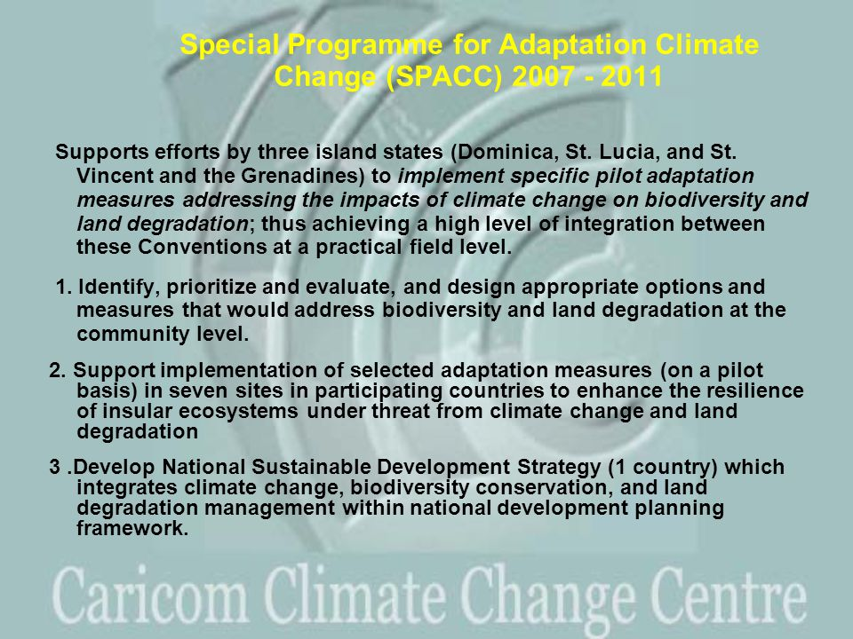 Special Programme for Adaptation Climate Change (SPACC) 2007 - 2011 Supports efforts by three island states (Dominica, St.