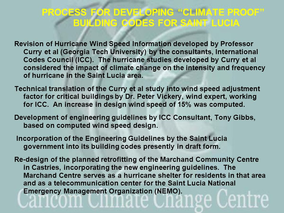 PROCESS FOR DEVELOPING CLIMATE PROOF BUILDING CODES FOR SAINT LUCIA Revision of Hurricane Wind Speed Information developed by Professor Curry et al (Georgia Tech University) by the consultants, International Codes Council (ICC).