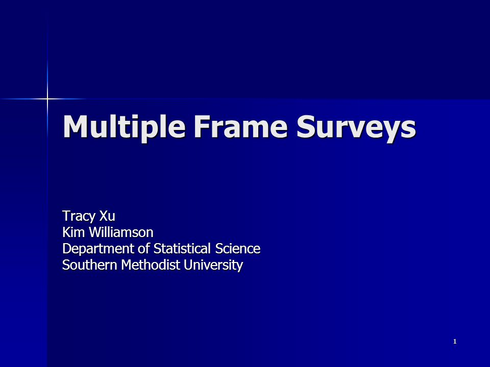 1 Multiple Frame Surveys Tracy Xu Kim Williamson Department of Statistical Science Southern Methodist University