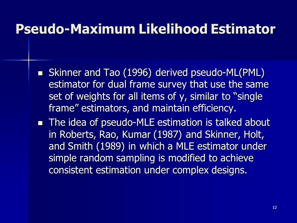 12 Pseudo-Maximum Likelihood Estimator Skinner and Tao (1996) derived pseudo-ML(PML) estimator for dual frame survey that use the same set of weights for all items of y, similar to single frame estimators, and maintain efficiency.