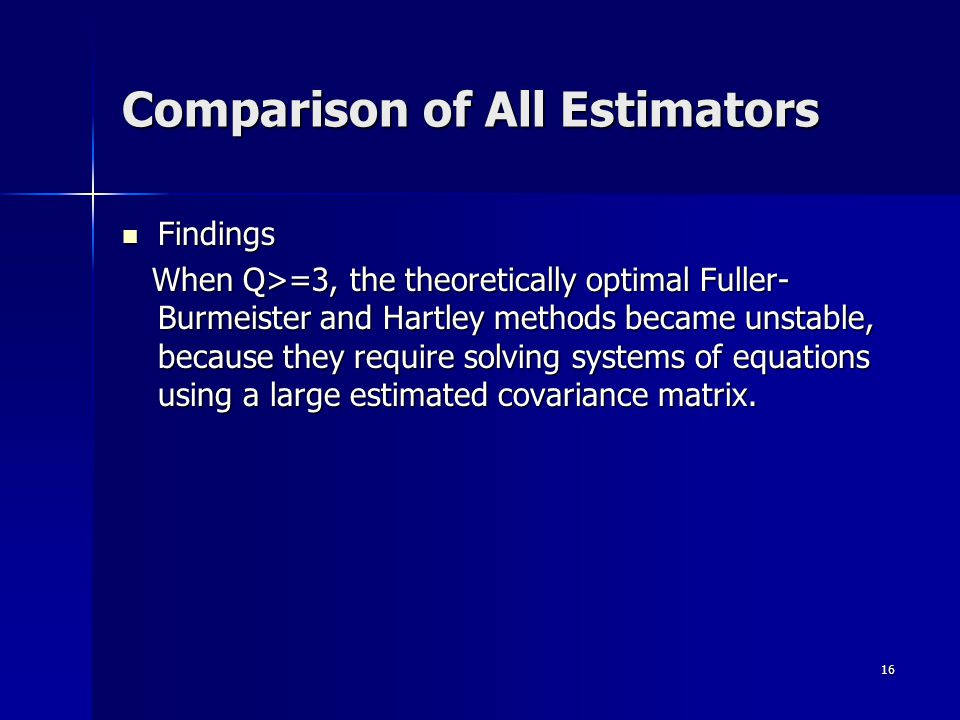 16 Findings Findings When Q>=3, the theoretically optimal Fuller- Burmeister and Hartley methods became unstable, because they require solving systems of equations using a large estimated covariance matrix.