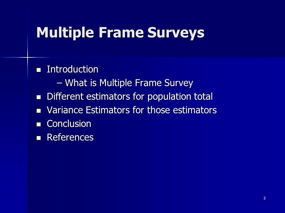 2 Multiple Frame Surveys Introduction Introduction – What is Multiple Frame Survey – What is Multiple Frame Survey Different estimators for population total Different estimators for population total Variance Estimators for those estimators Variance Estimators for those estimators Conclusion Conclusion References References