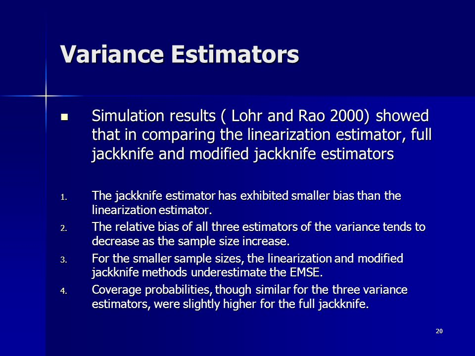 20 Simulation results ( Lohr and Rao 2000) showed that in comparing the linearization estimator, full jackknife and modified jackknife estimators Simulation results ( Lohr and Rao 2000) showed that in comparing the linearization estimator, full jackknife and modified jackknife estimators 1.