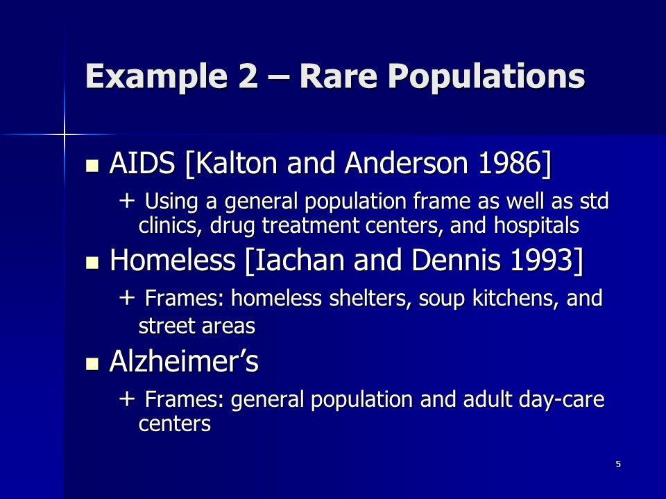 5 Example 2 – Rare Populations AIDS [Kalton and Anderson 1986] AIDS [Kalton and Anderson 1986] + Using a general population frame as well as std clinics, drug treatment centers, and hospitals Homeless [Iachan and Dennis 1993] Homeless [Iachan and Dennis 1993] + Frames: homeless shelters, soup kitchens, and street areas Alzheimer's Alzheimer's + Frames: general population and adult day-care centers