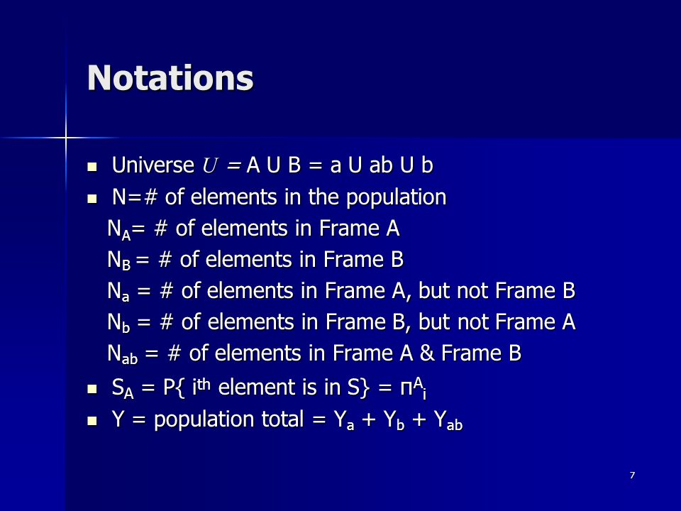 7 Notations Universe U = A U B = a U ab U b Universe U = A U B = a U ab U b N=# of elements in the population N=# of elements in the population N A = # of elements in Frame A N A = # of elements in Frame A N B = # of elements in Frame B N B = # of elements in Frame B N a = # of elements in Frame A, but not Frame B N a = # of elements in Frame A, but not Frame B N b = # of elements in Frame B, but not Frame A N b = # of elements in Frame B, but not Frame A N ab = # of elements in Frame A & Frame B N ab = # of elements in Frame A & Frame B S A = P{ i th element is in S} = π A i S A = P{ i th element is in S} = π A i Y = population total = Y a + Y b + Y ab Y = population total = Y a + Y b + Y ab