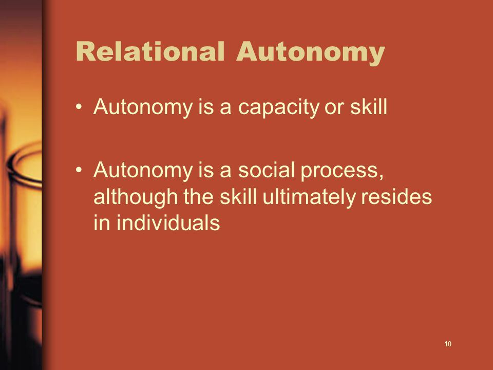 10 Relational Autonomy Autonomy is a capacity or skill Autonomy is a social process, although the skill ultimately resides in individuals