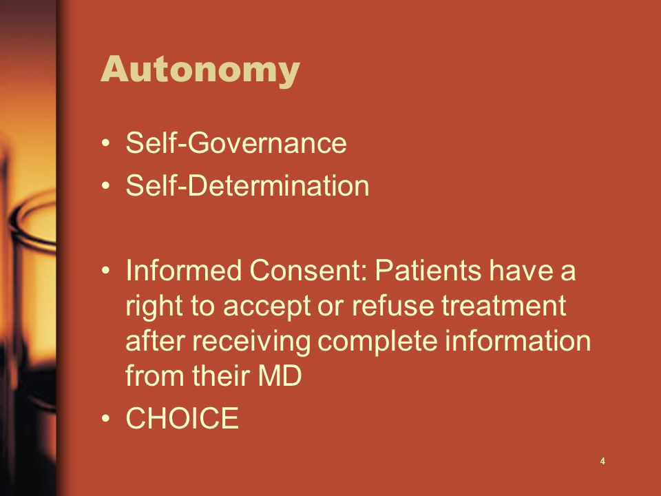 4 Autonomy Self-Governance Self-Determination Informed Consent: Patients have a right to accept or refuse treatment after receiving complete information from their MD CHOICE