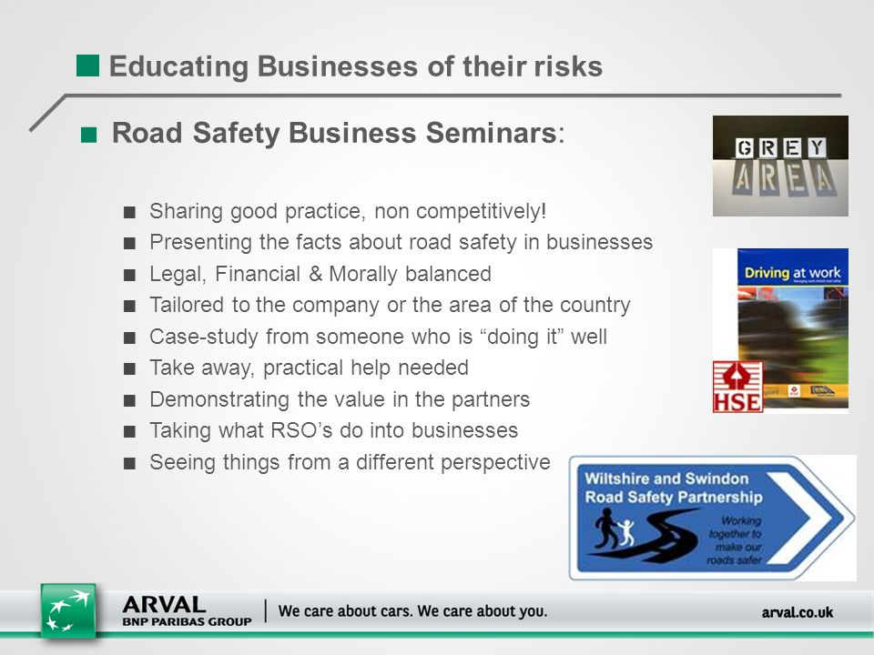 Educating Businesses of their risks ■ Road Safety Business Seminars: ■ Sharing good practice, non competitively! ■ Presenting the facts about road saf