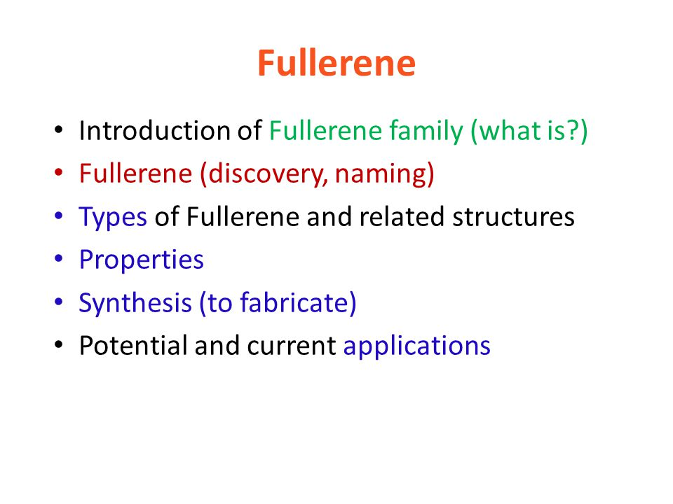 Fullerene Introduction of Fullerene family (what is ) Fullerene (discovery, naming) Types of Fullerene and related structures Properties Synthesis (to fabricate) Potential and current applications