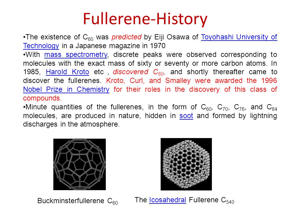 Fullerene-History The existence of C 60 was predicted by Eiji Osawa of Toyohashi University of Technology in a Japanese magazine in 1970Toyohashi University of Technology With mass spectrometry, discrete peaks were observed corresponding to molecules with the exact mass of sixty or seventy or more carbon atoms.