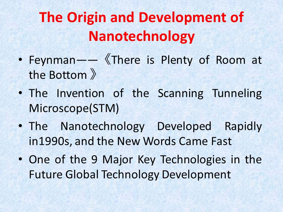 The Origin and Development of Nanotechnology Feynman—— 《 There is Plenty of Room at the Bottom 》 The Invention of the Scanning Tunneling Microscope(STM) The Nanotechnology Developed Rapidly in1990s, and the New Words Came Fast One of the 9 Major Key Technologies in the Future Global Technology Development