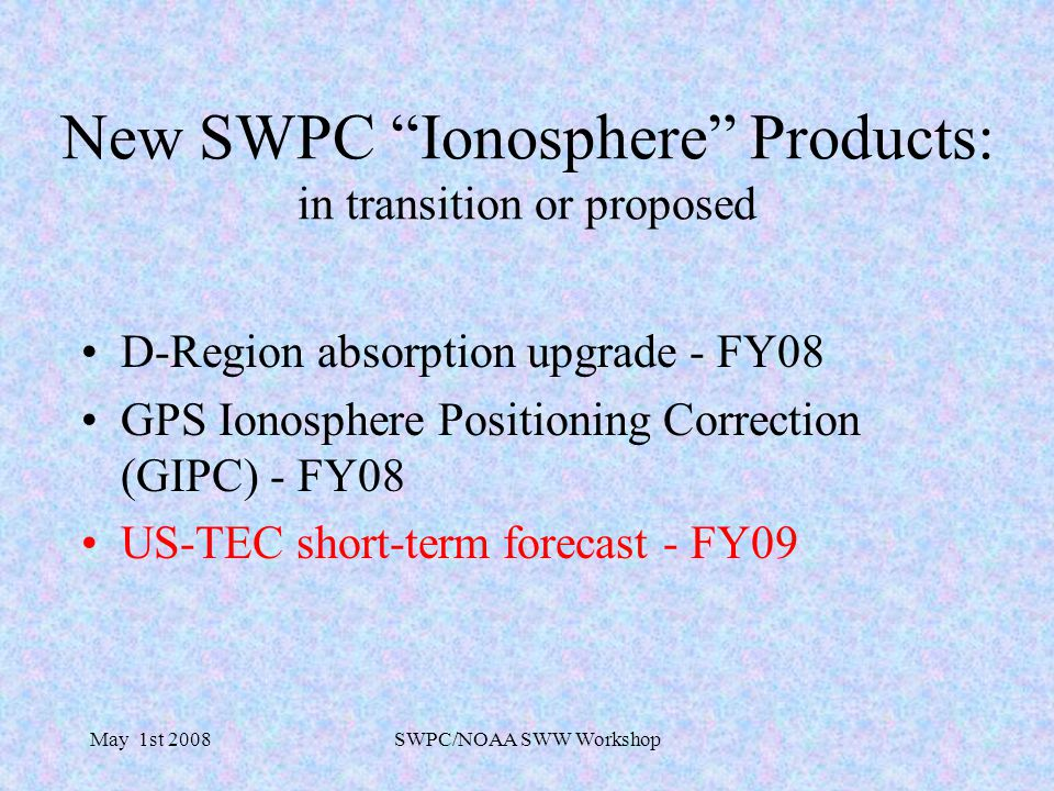 May 1st 2008SWPC/NOAA SWW Workshop New SWPC Ionosphere Products: in transition or proposed D-Region absorption upgrade - FY08 GPS Ionosphere Positioning Correction (GIPC) - FY08 US-TEC short-term forecast - FY09