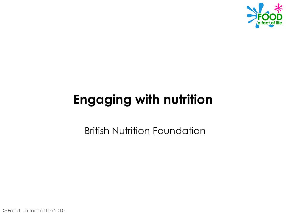 © Food – a fact of life 2010 Engaging with nutrition British Nutrition Foundation