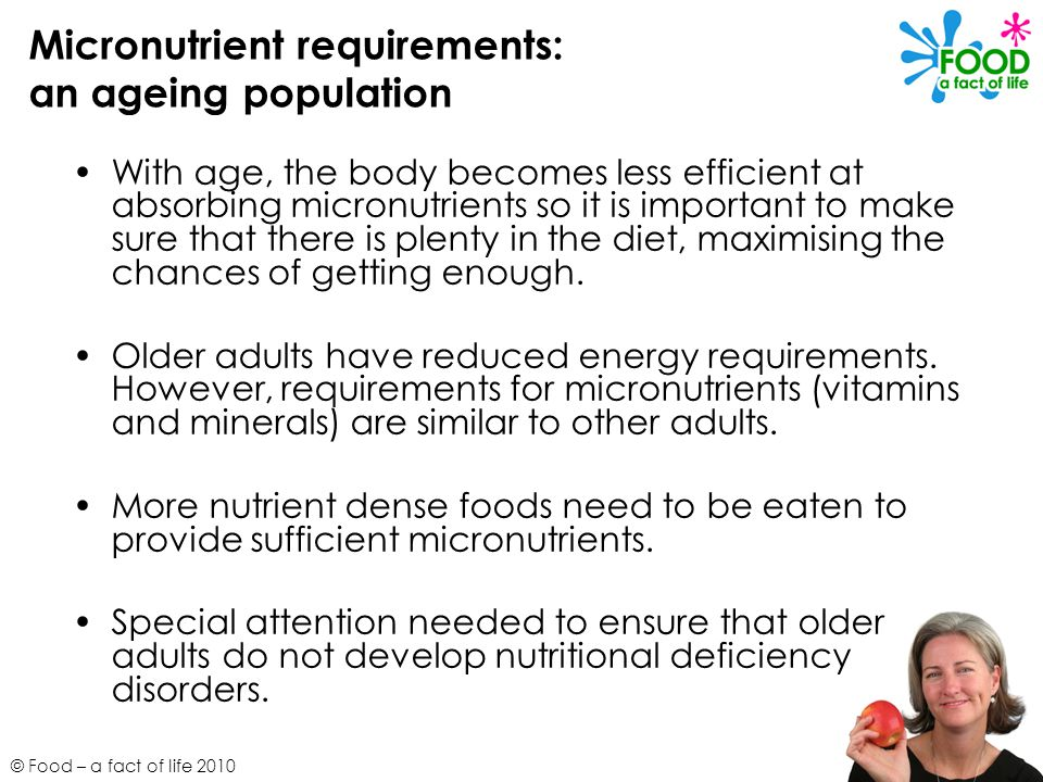 © Food – a fact of life 2010 Micronutrient requirements: an ageing population With age, the body becomes less efficient at absorbing micronutrients so it is important to make sure that there is plenty in the diet, maximising the chances of getting enough.