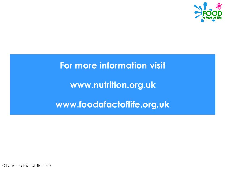 © Food – a fact of life 2010 For more information visit www.nutrition.org.uk www.foodafactoflife.org.uk