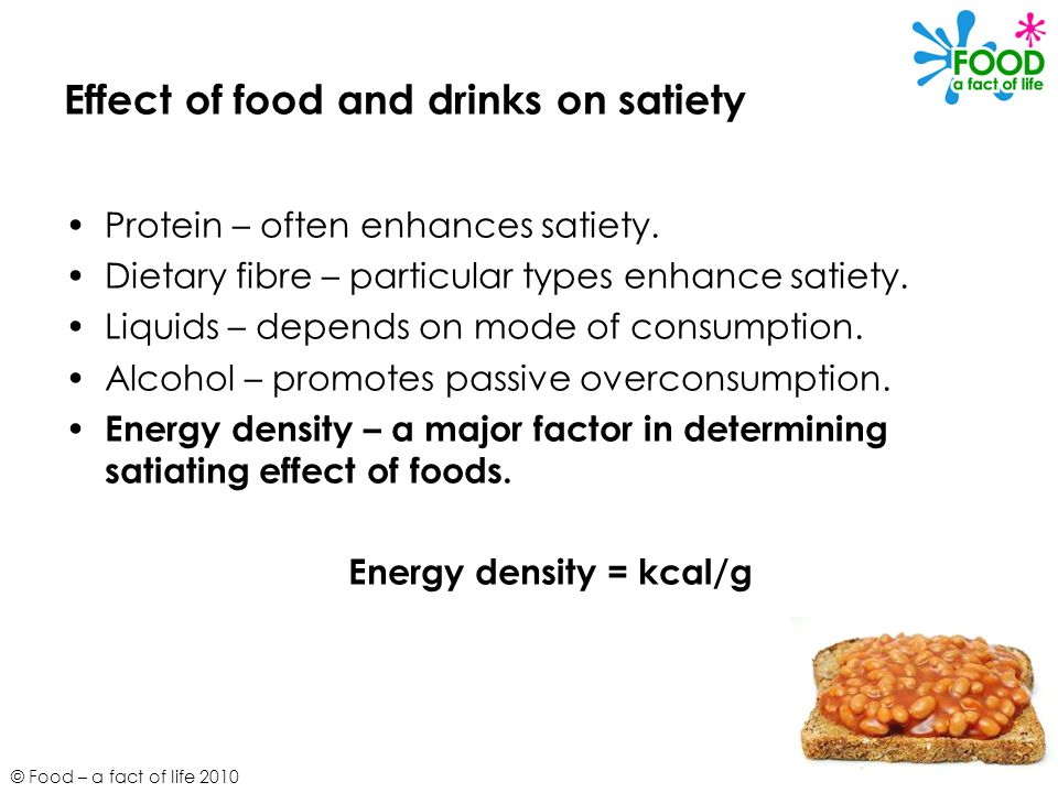 © Food – a fact of life 2010 Effect of food and drinks on satiety Protein – often enhances satiety.