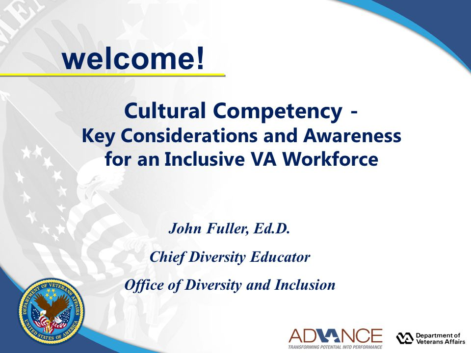 welcome! Cultural Competency - Key Considerations and Awareness for an Inclusive VA Workforce John Fuller, Ed.D. Chief Diversity Educator Office of Di
