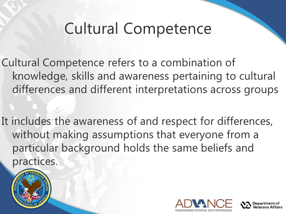 Cultural Competence Cultural Competence refers to a combination of knowledge, skills and awareness pertaining to cultural differences and different in