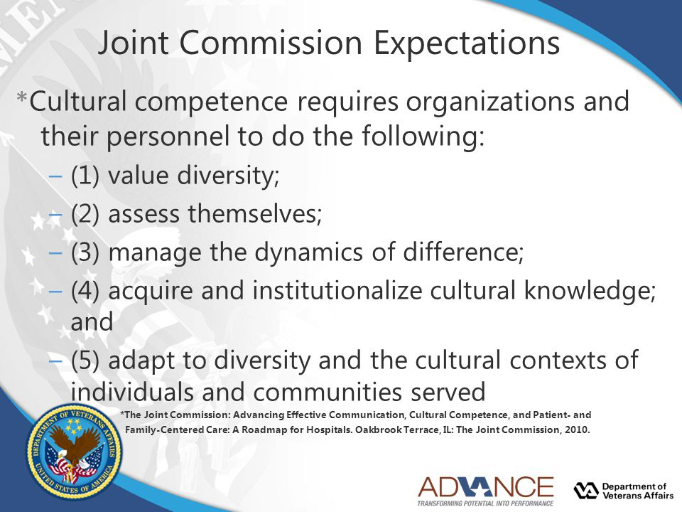 Joint Commission Expectations * Cultural competence requires organizations and their personnel to do the following: –(1) value diversity; –(2) assess