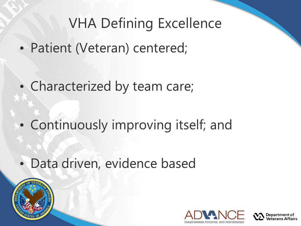 Patient (Veteran) centered; Characterized by team care; Continuously improving itself; and Data driven, evidence based VHA Defining Excellence