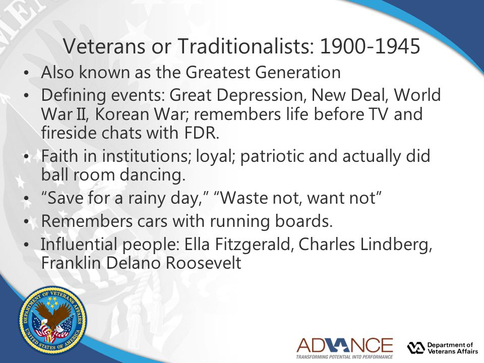 Veterans or Traditionalists: 1900-1945 Also known as the Greatest Generation Defining events: Great Depression, New Deal, World War II, Korean War; re