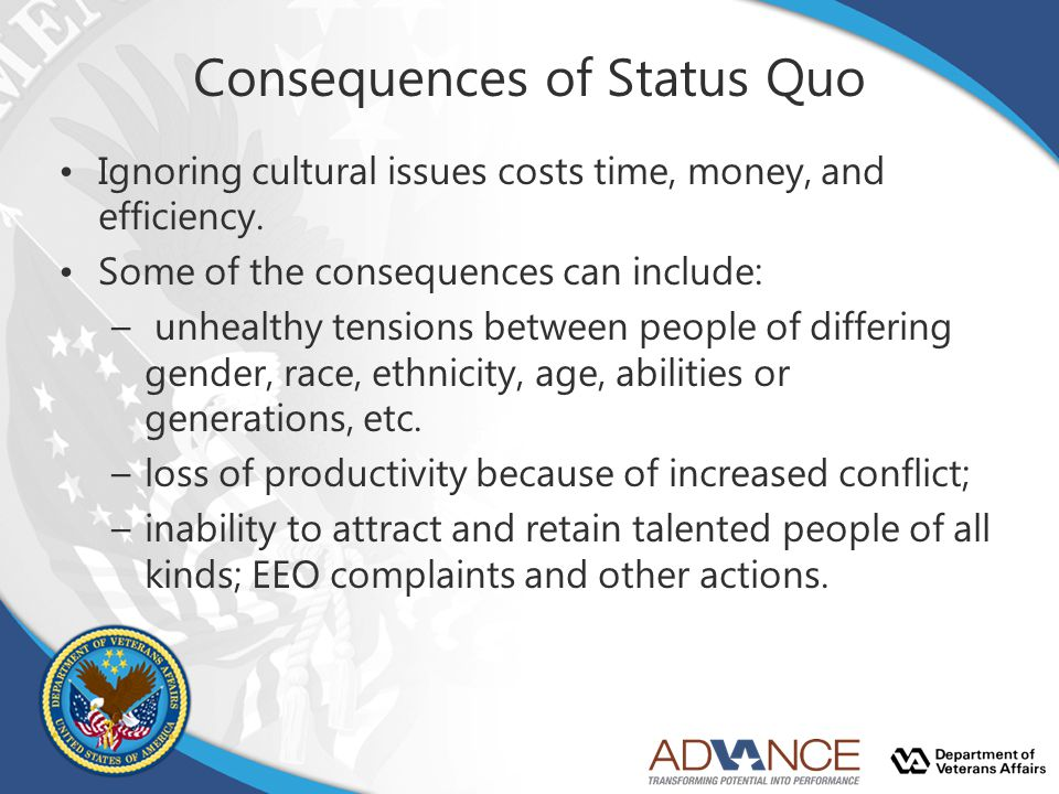 Consequences of Status Quo Ignoring cultural issues costs time, money, and efficiency. Some of the consequences can include: – unhealthy tensions betw