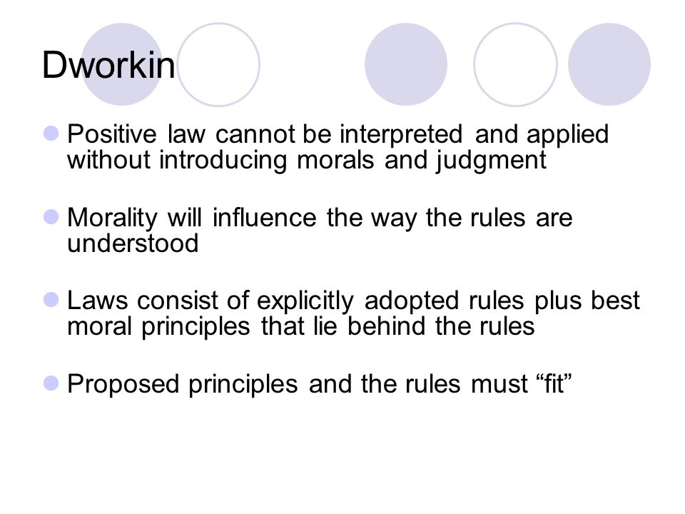 Dworkin Positive law cannot be interpreted and applied without introducing morals and judgment Morality will influence the way the rules are understood Laws consist of explicitly adopted rules plus best moral principles that lie behind the rules Proposed principles and the rules must fit
