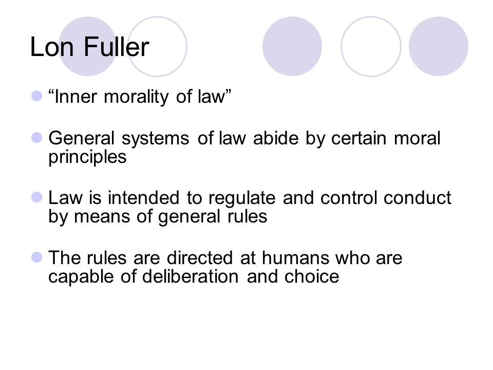 Lon Fuller Inner morality of law General systems of law abide by certain moral principles Law is intended to regulate and control conduct by means of general rules The rules are directed at humans who are capable of deliberation and choice