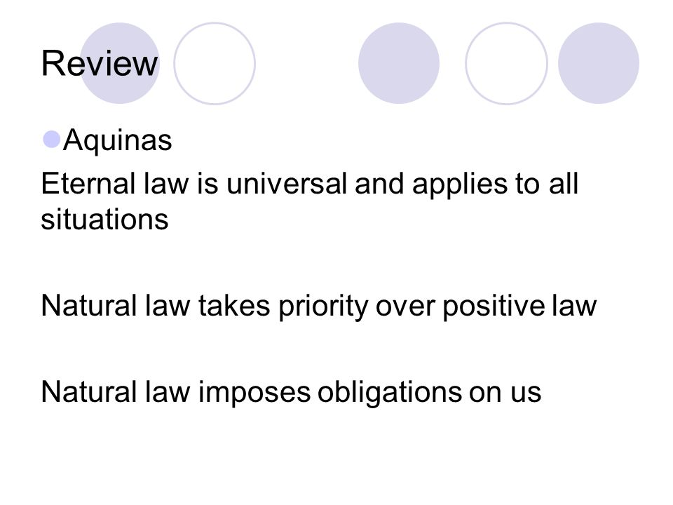 Review Aquinas Eternal law is universal and applies to all situations Natural law takes priority over positive law Natural law imposes obligations on us