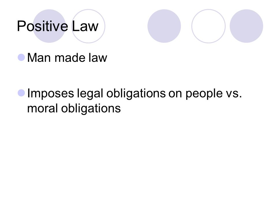 Positive Law Man made law Imposes legal obligations on people vs. moral obligations
