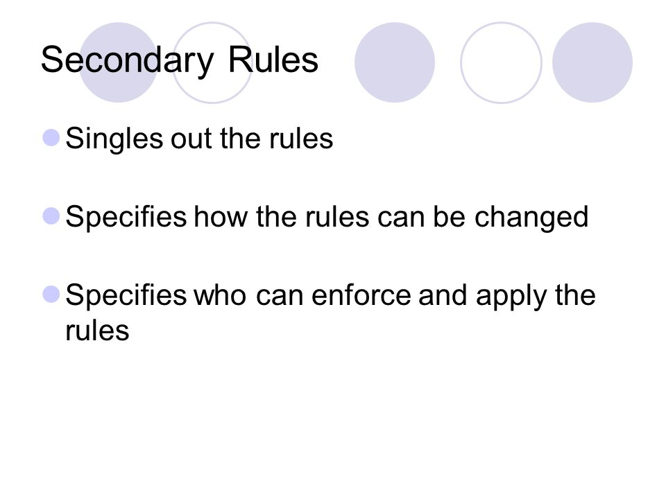 Secondary Rules Singles out the rules Specifies how the rules can be changed Specifies who can enforce and apply the rules