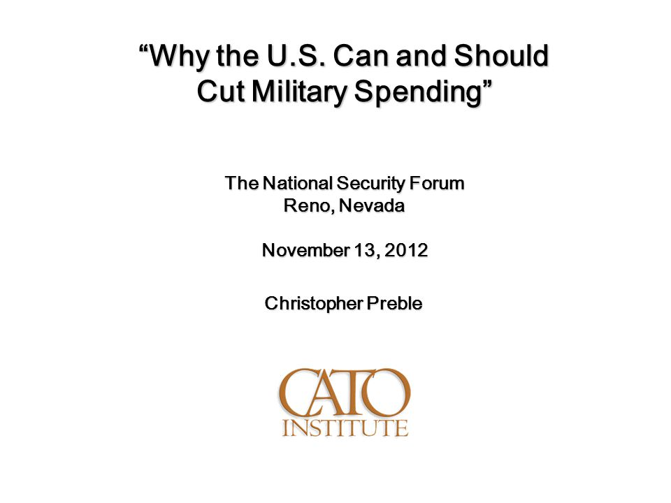 """Why the U.S. Can and Should Cut Military Spending"" The National Security Forum Reno, Nevada November 13, 2012 Christopher Preble"