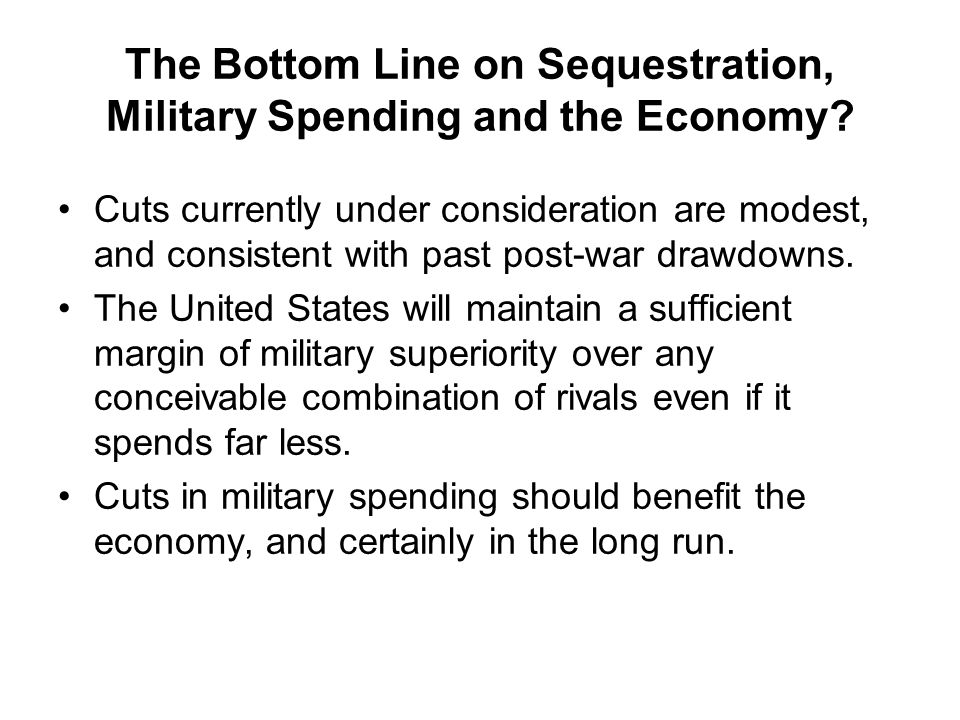 The Bottom Line on Sequestration, Military Spending and the Economy? Cuts currently under consideration are modest, and consistent with past post-war