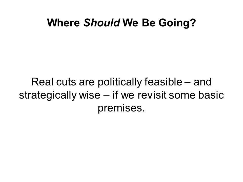 Where Should We Be Going? Real cuts are politically feasible – and strategically wise – if we revisit some basic premises.