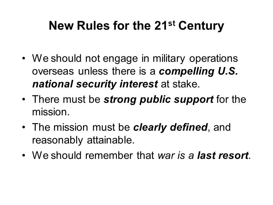 New Rules for the 21 st Century We should not engage in military operations overseas unless there is a compelling U.S. national security interest at s