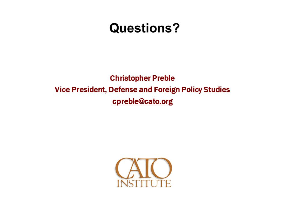 Questions? Christopher Preble Vice President, Defense and Foreign Policy Studies cpreble@cato.org