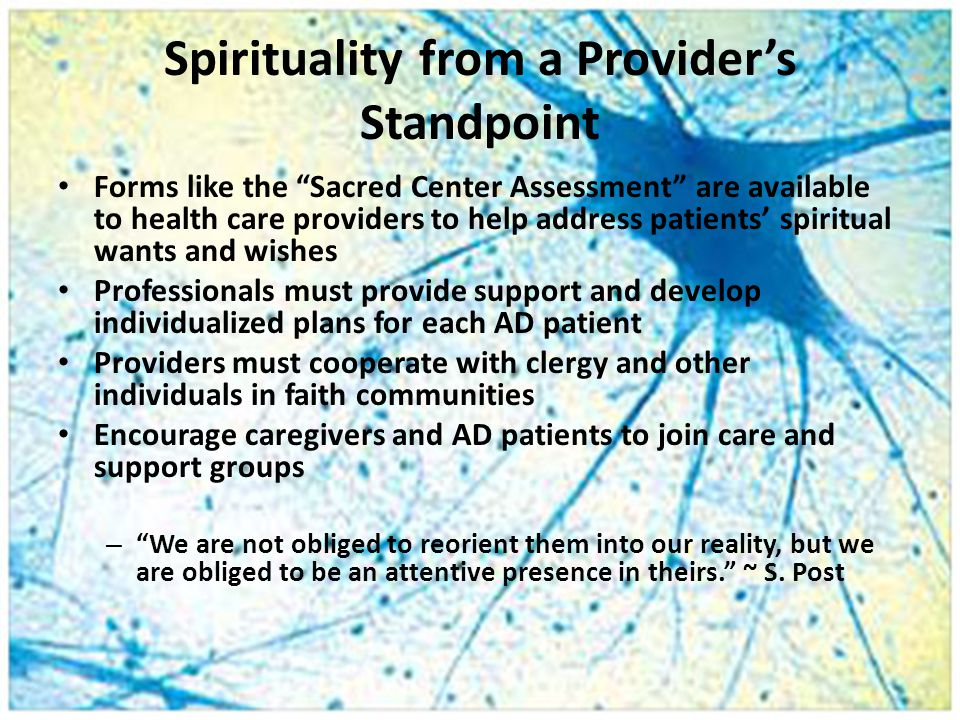 Spirituality from a Provider's Standpoint Forms like the Sacred Center Assessment are available to health care providers to help address patients' spiritual wants and wishes Professionals must provide support and develop individualized plans for each AD patient Providers must cooperate with clergy and other individuals in faith communities Encourage caregivers and AD patients to join care and support groups – We are not obliged to reorient them into our reality, but we are obliged to be an attentive presence in theirs. ~ S.