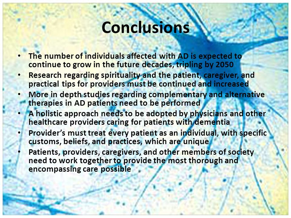Conclusions The number of individuals affected with AD is expected to continue to grow in the future decades, tripling by 2050 Research regarding spirituality and the patient, caregiver, and practical tips for providers must be continued and increased More in depth studies regarding complementary and alternative therapies in AD patients need to be performed A holistic approach needs to be adopted by physicians and other healthcare providers caring for patients with dementia Provider's must treat every patient as an individual, with specific customs, beliefs, and practices, which are unique Patients, providers, caregivers, and other members of society need to work together to provide the most thorough and encompassing care possible