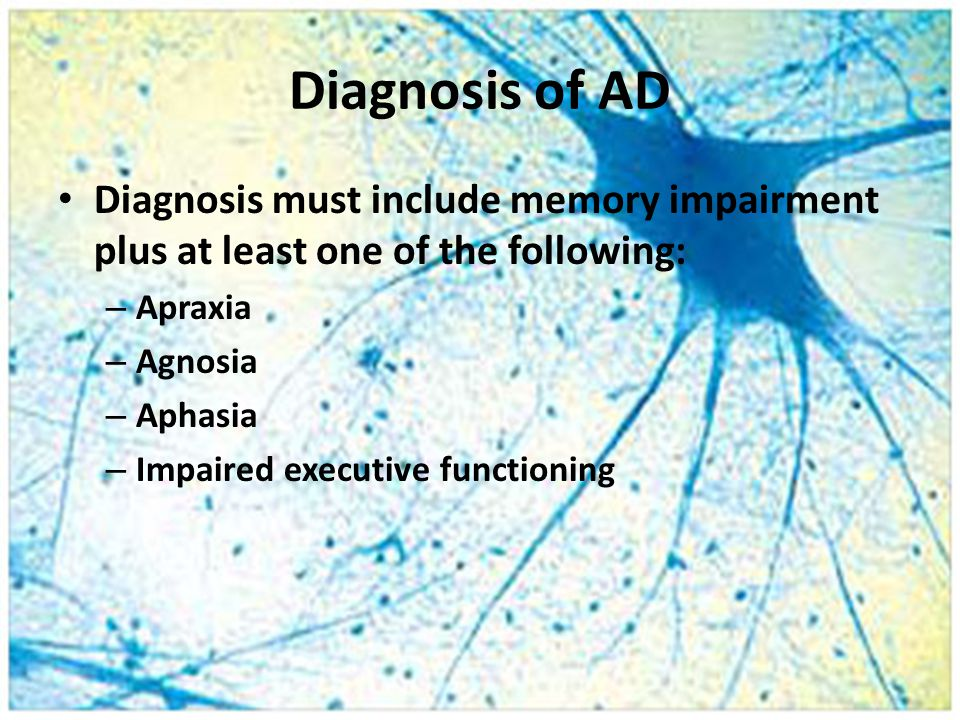 Diagnosis of AD Diagnosis must include memory impairment plus at least one of the following: – Apraxia – Agnosia – Aphasia – Impaired executive functioning