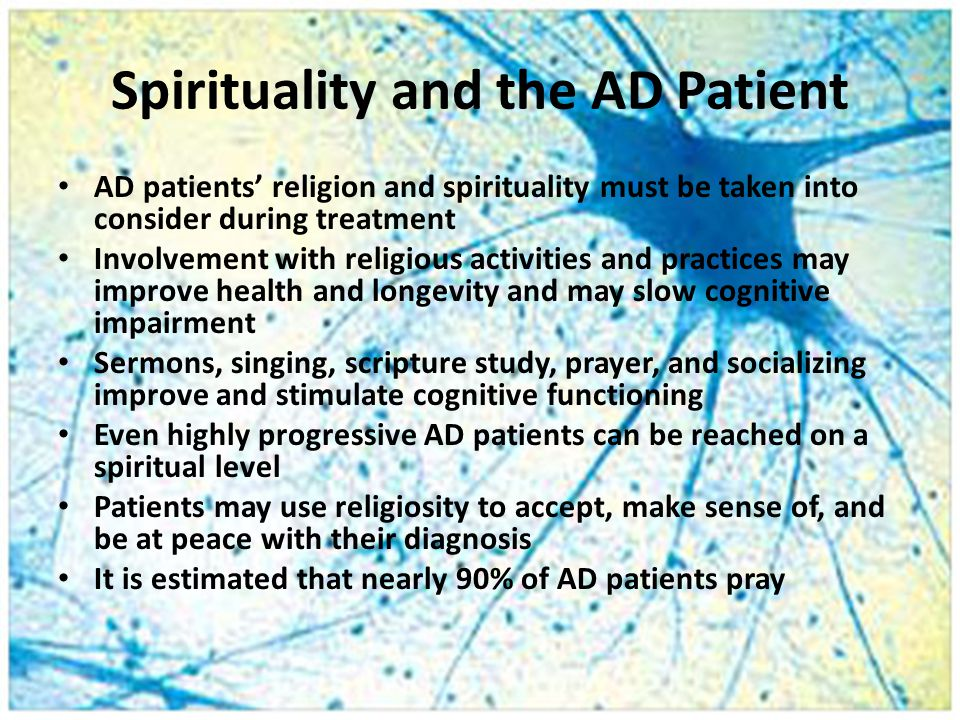 Spirituality and the AD Caregiver Spirituality plays a major role in the day to day lives of many AD caregivers Caregivers find support through a local church or religious organization Caregivers use their spirituality and faith as a type of coping mechanism to deal with grief, loss, and depression They may use AD as an opportunity for spiritual growth Religiosity may lead to lower levels of depression, a higher perception of stress, and higher levels of self acceptance