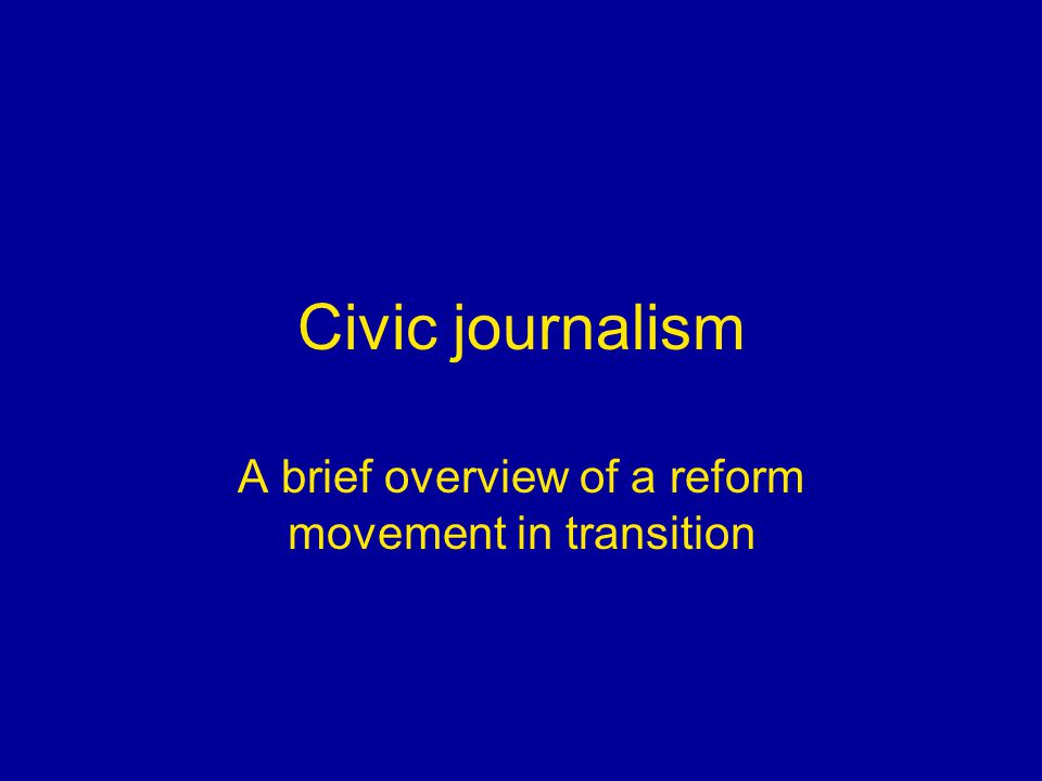 Civic journalism A brief overview of a reform movement in transition