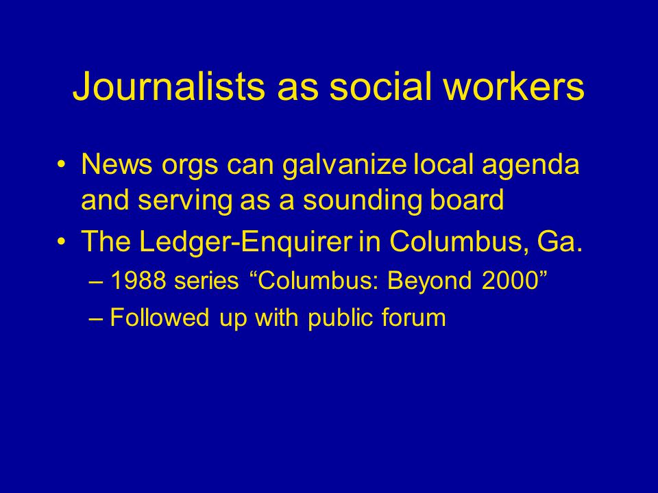 Journalists as social workers News orgs can galvanize local agenda and serving as a sounding board The Ledger-Enquirer in Columbus, Ga.