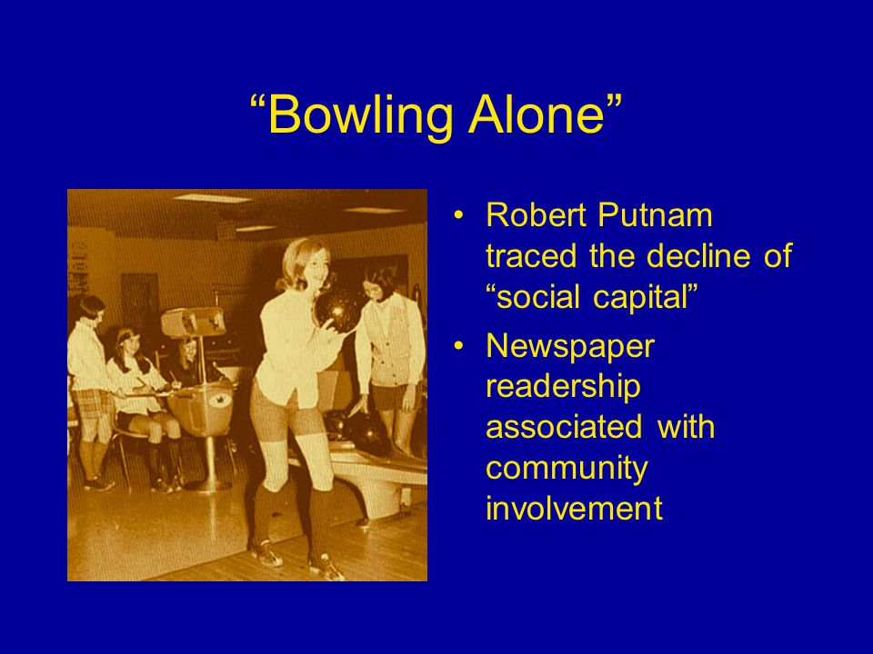 Bowling Alone Robert Putnam traced the decline of social capital Newspaper readership associated with community involvement