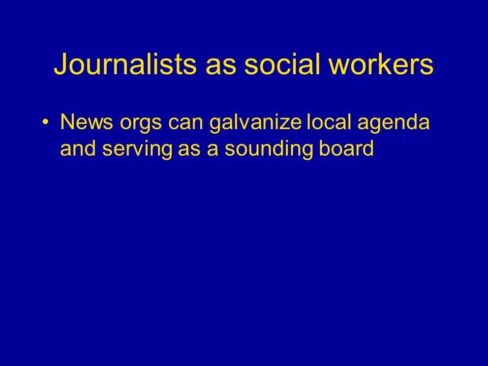 Journalists as social workers News orgs can galvanize local agenda and serving as a sounding board
