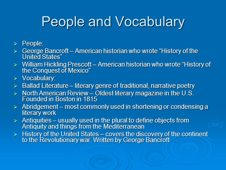 People and Vocabulary  People:  George Bancroft – American historian who wrote History of the United States  William Hickling Prescott – American historian who wrote History of the Conquest of Mexico  Vocabulary:  Ballad Literature – literary genre of traditional, narrative poetry  North American Review – Oldest literary magazine in the U.S.