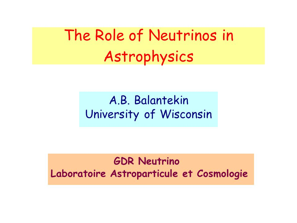 The Role of Neutrinos in Astrophysics A.B. Balantekin University of Wisconsin GDR Neutrino Laboratoire Astroparticule et Cosmologie